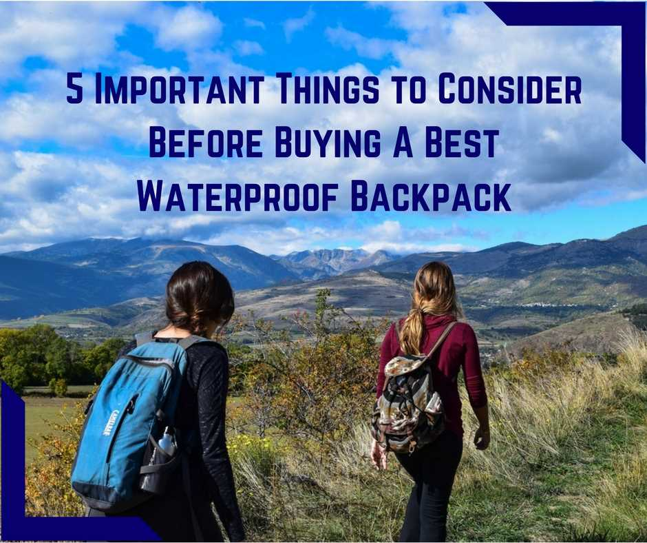 5 Important Things to Consider Before Buying A Best Waterproof Backpack